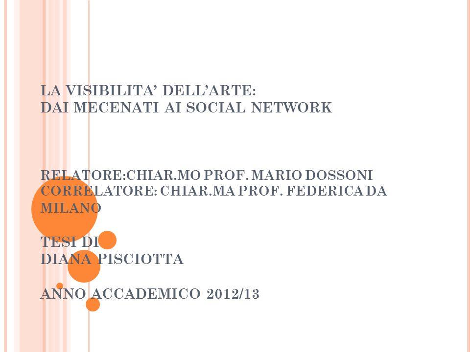 LA VISIBILITA DELLARTE: DAI MECENATI AI SOCIAL NETWORK RELATORE:CHIAR.MO PROF. MARIO DOSSONI CORRELATORE: CHIAR.MA PROF. FEDERICA DA MILANO TESI DI DI