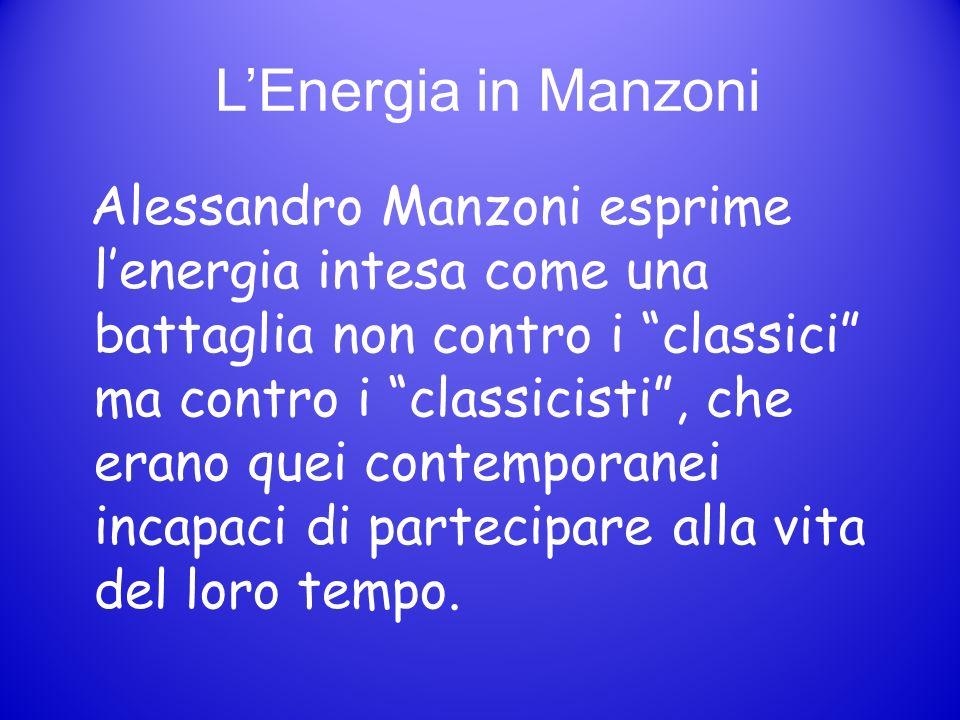 LEnergia in Manzoni Alessandro Manzoni esprime lenergia intesa come una battaglia non contro i classici ma contro i classicisti, che erano quei contem