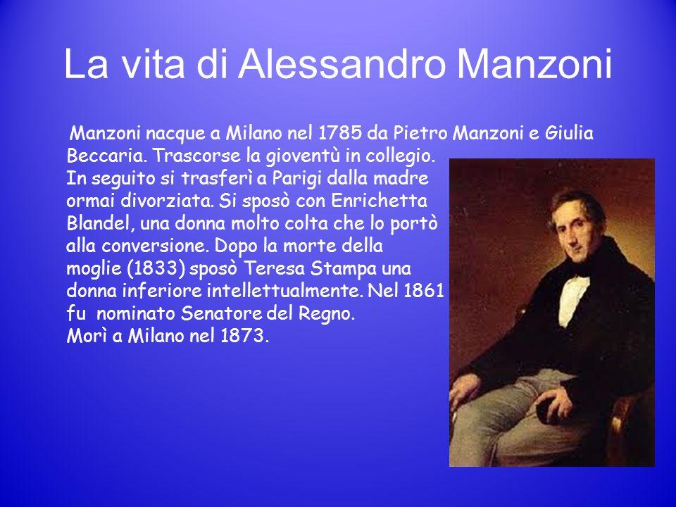 La vita di Alessandro Manzoni Manzoni nacque a Milano nel 1785 da Pietro Manzoni e Giulia Beccaria. Trascorse la gioventù in collegio. In seguito si t