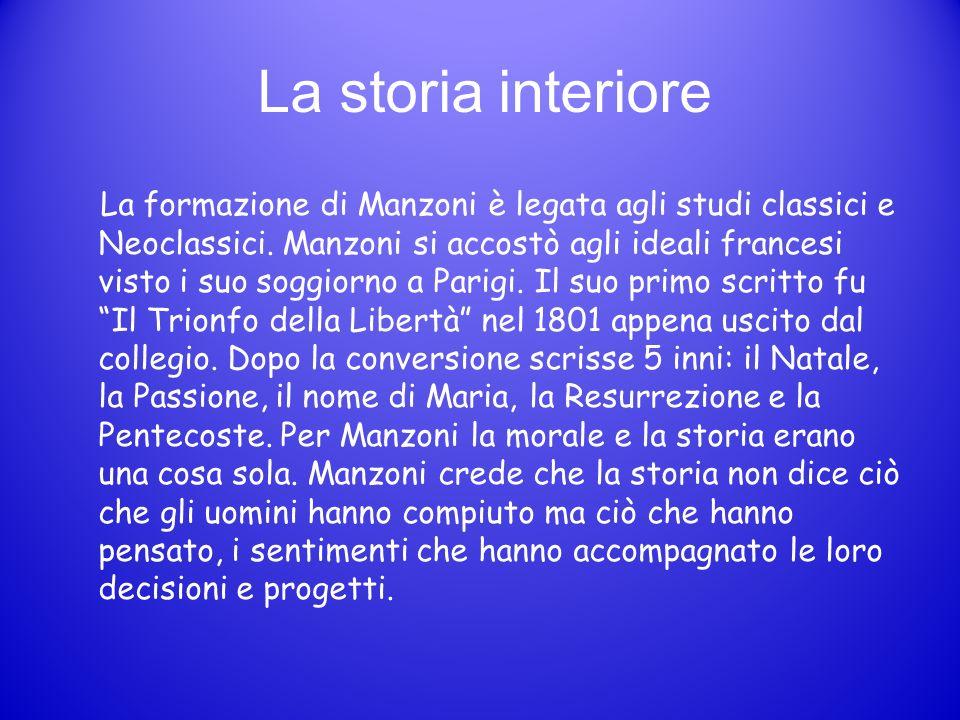 La storia interiore La formazione di Manzoni è legata agli studi classici e Neoclassici. Manzoni si accostò agli ideali francesi visto i suo soggiorno