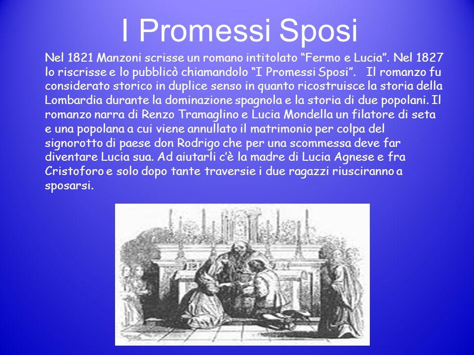 I Promessi Sposi Nel 1821 Manzoni scrisse un romano intitolato Fermo e Lucia. Nel 1827 lo riscrisse e lo pubblicò chiamandolo I Promessi Sposi. Il rom
