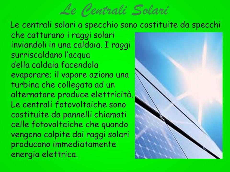 Le Centrali Solari Le centrali solari a specchio sono costituite da specchi che catturano i raggi solari inviandoli in una caldaia. I raggi surriscald