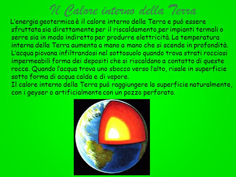 Il Calore interno della Terra Lenergia geotermica è il calore interno della Terra e può essere sfruttata sia direttamente per il riscaldamento,per imp