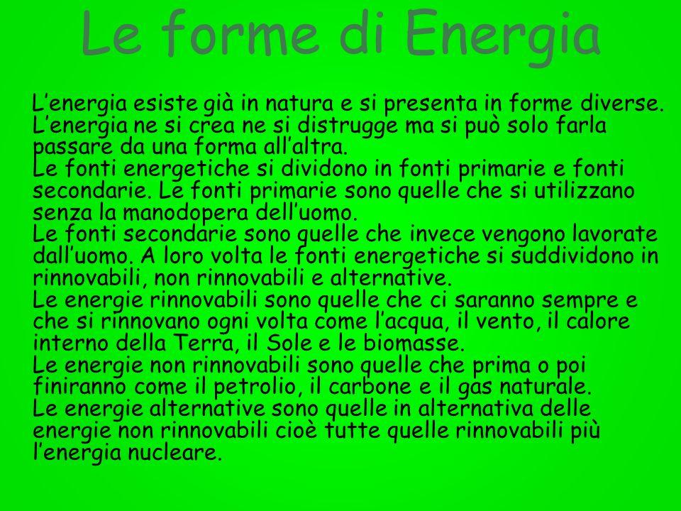 Le forme di Energia Lenergia esiste già in natura e si presenta in forme diverse. Lenergia ne si crea ne si distrugge ma si può solo farla passare da