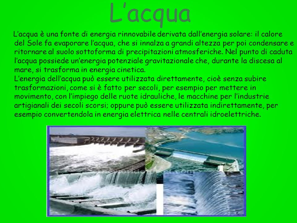 Lacqua Lacqua è una fonte di energia rinnovabile derivata dallenergia solare: il calore del Sole fa evaporare lacqua, che si innalza a grandi altezza