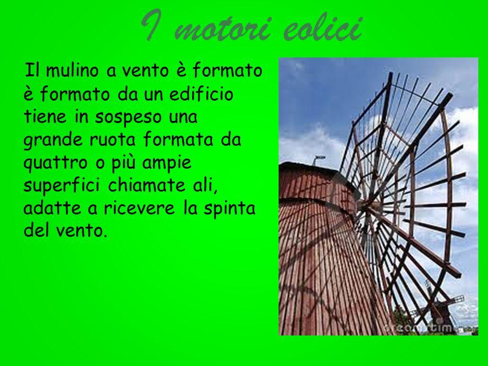 I motori eolici Il mulino a vento è formato è formato da un edificio che tiene in sospeso una grande ruota formata da quattro o più ampie superfici ch