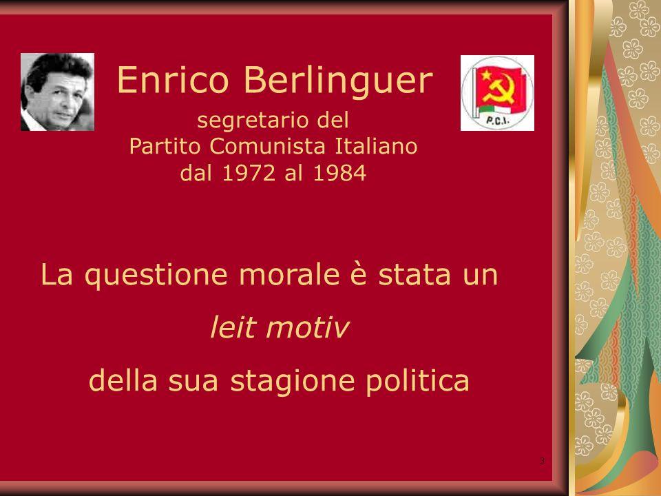 3 Enrico Berlinguer segretario del Partito Comunista Italiano dal 1972 al 1984 La questione morale è stata un leit motiv della sua stagione politica