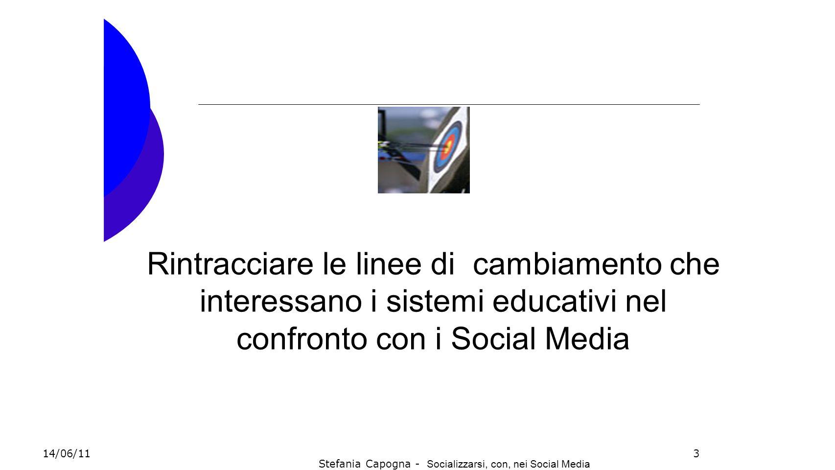 3 Rintracciare le linee di cambiamento che interessano i sistemi educativi nel confronto con i Social Media 14/06/11 Stefania Capogna - Socializzarsi,