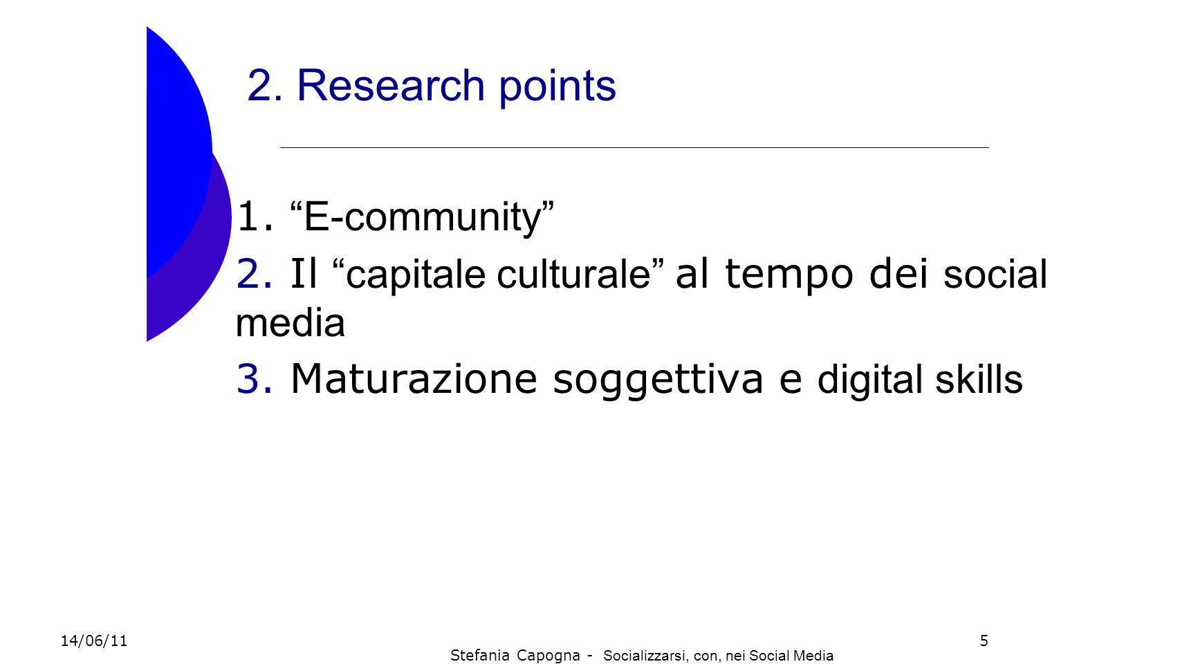 5 2. Research points 1. E-community 2. Il capitale culturale al tempo dei s ocial media 3. Maturazione soggettiva e d igital skills 14/06/11 Stefania