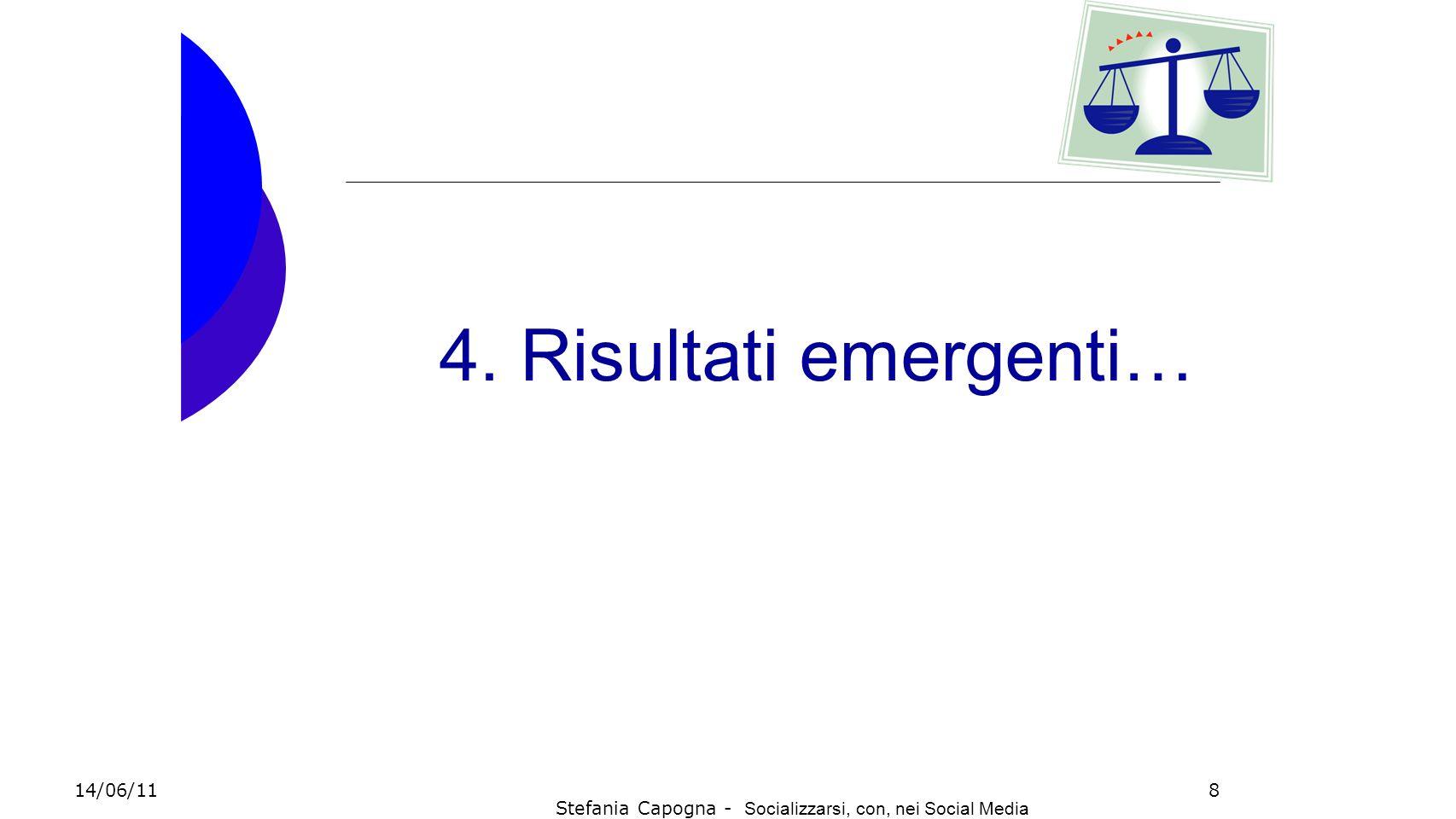 8 4. Risultati emergenti… 14/06/11 Stefania Capogna - Socializzarsi, con, nei Social Media