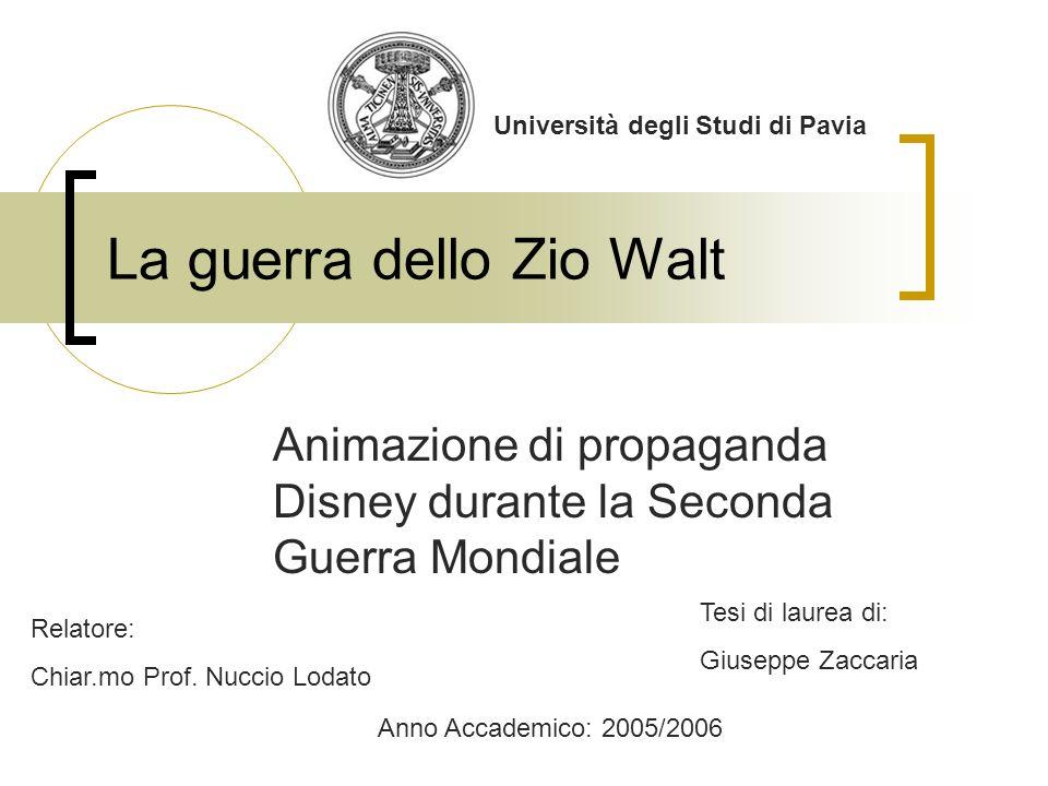 La guerra dello Zio Walt Animazione di propaganda Disney durante la Seconda Guerra Mondiale Università degli Studi di Pavia Relatore: Chiar.mo Prof. N