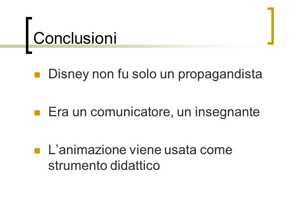 Conclusioni Disney non fu solo un propagandista Era un comunicatore, un insegnante Lanimazione viene usata come strumento didattico