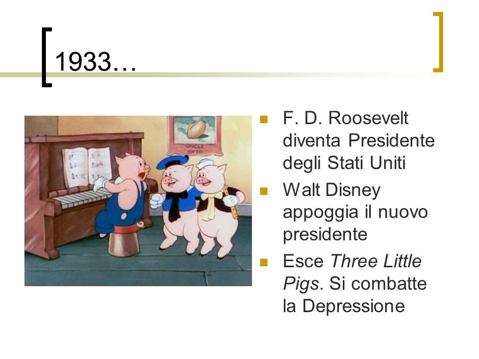 1933… F. D. Roosevelt diventa Presidente degli Stati Uniti Walt Disney appoggia il nuovo presidente Esce Three Little Pigs. Si combatte la Depressione