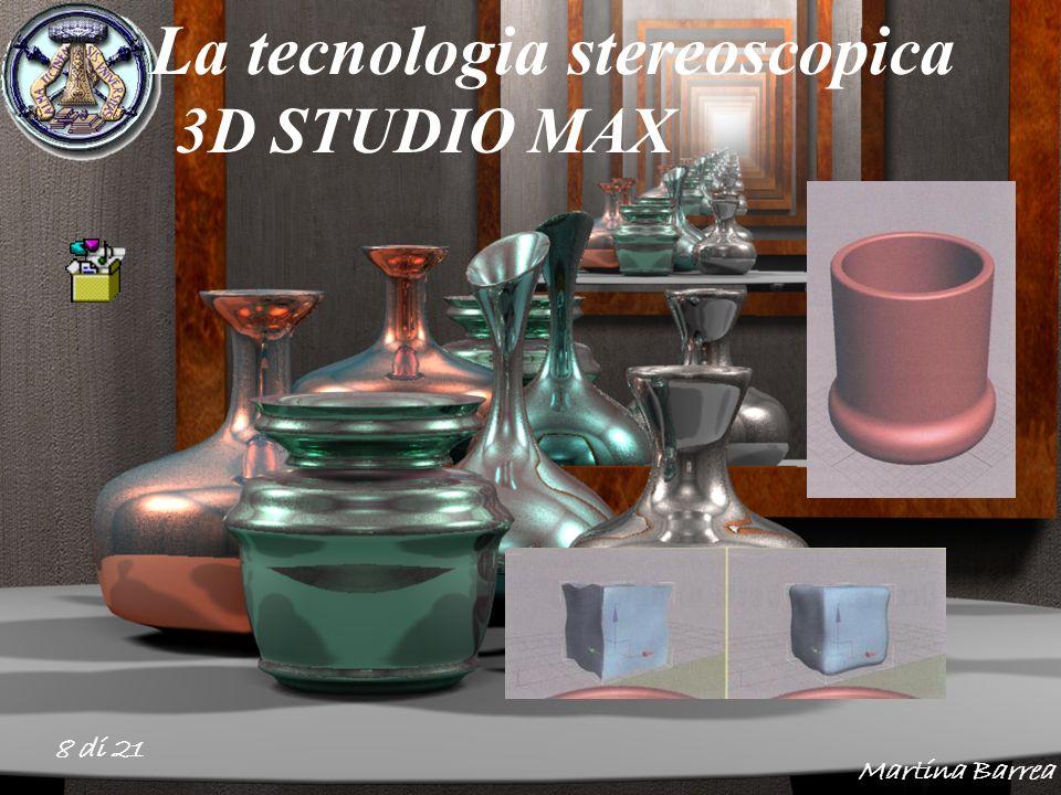 8 di 21 La tecnologia stereoscopica 3D STUDIO MAX Martina Barrea