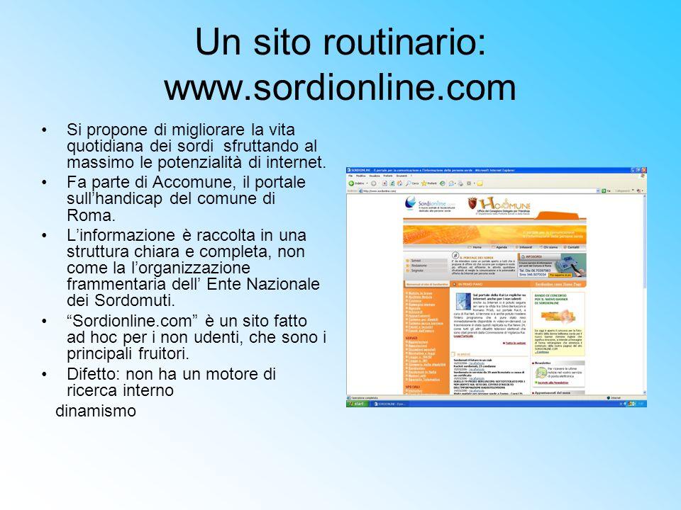 Un sito routinario: www.sordionline.com Si propone di migliorare la vita quotidiana dei sordi sfruttando al massimo le potenzialità di internet. Fa pa