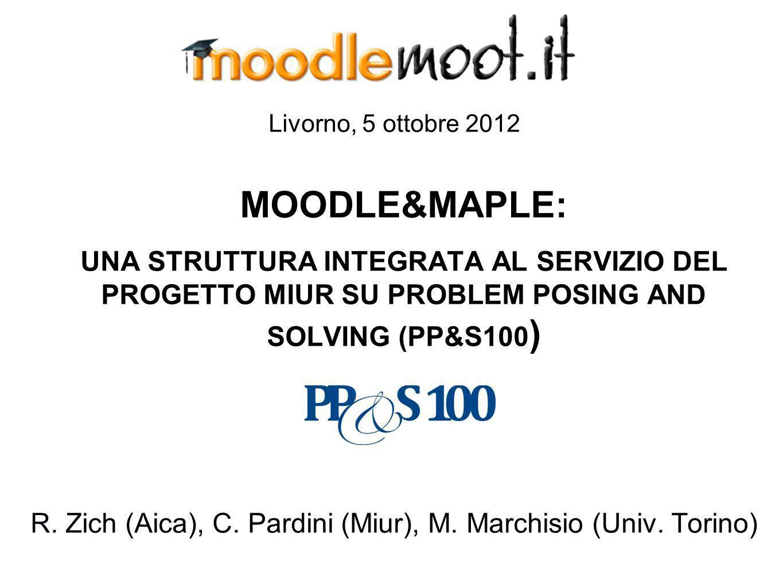 Livorno, 5 ottobre 2012 MOODLE&MAPLE: UNA STRUTTURA INTEGRATA AL SERVIZIO DEL PROGETTO MIUR SU PROBLEM POSING AND SOLVING (PP&S100 ) R.