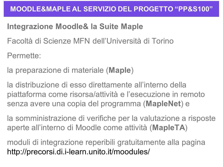 MOODLE&MAPLE AL SERVIZIO DEL PROGETTO PP&S100 Integrazione Moodle& la Suite Maple Facoltà di Scienze MFN dellUniversità di Torino Permette: la preparazione di materiale (Maple) la distribuzione di esso direttamente allinterno della piattaforma come risorsa/attività e lesecuzione in remoto senza avere una copia del programma (MapleNet) e la somministrazione di verifiche per la valutazione a risposte aperte allinterno di Moodle come attività (MapleTA) moduli di integrazione reperibili gratuitamente alla pagina http://precorsi.di.i-learn.unito.it/moodules/