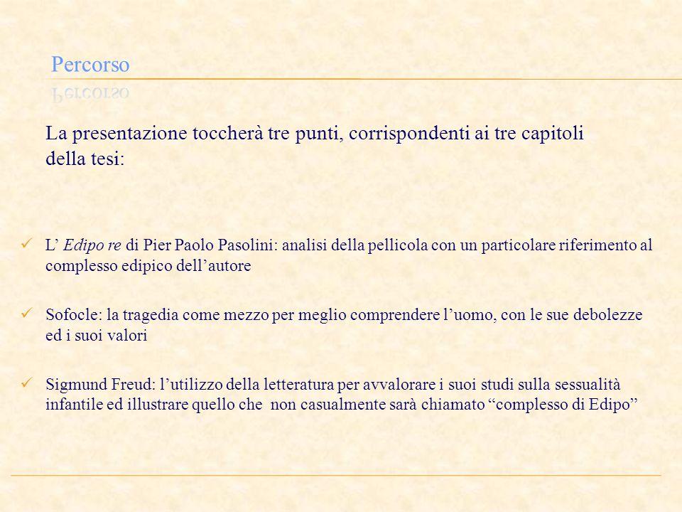 La presentazione toccherà tre punti, corrispondenti ai tre capitoli della tesi: L Edipo re di Pier Paolo Pasolini: analisi della pellicola con un part