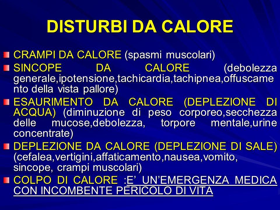 DISTURBI DA CALORE CRAMPI DA CALORE (spasmi muscolari) SINCOPE DA CALORE (debolezza generale,ipotensione,tachicardia,tachipnea,offuscame nto della vista pallore) ESAURIMENTO DA CALORE (DEPLEZIONE DI ACQUA) (diminuzione di peso corporeo,secchezza delle mucose,debolezza, torpore mentale,urine concentrate) DEPLEZIONE DA CALORE (DEPLEZIONE DI SALE) (cefalea,vertigini,affaticamento,nausea,vomito, sincope, crampi muscolari) COLPO DI CALORE :E UNEMERGENZA MEDICA CON INCOMBENTE PERICOLO DI VITA