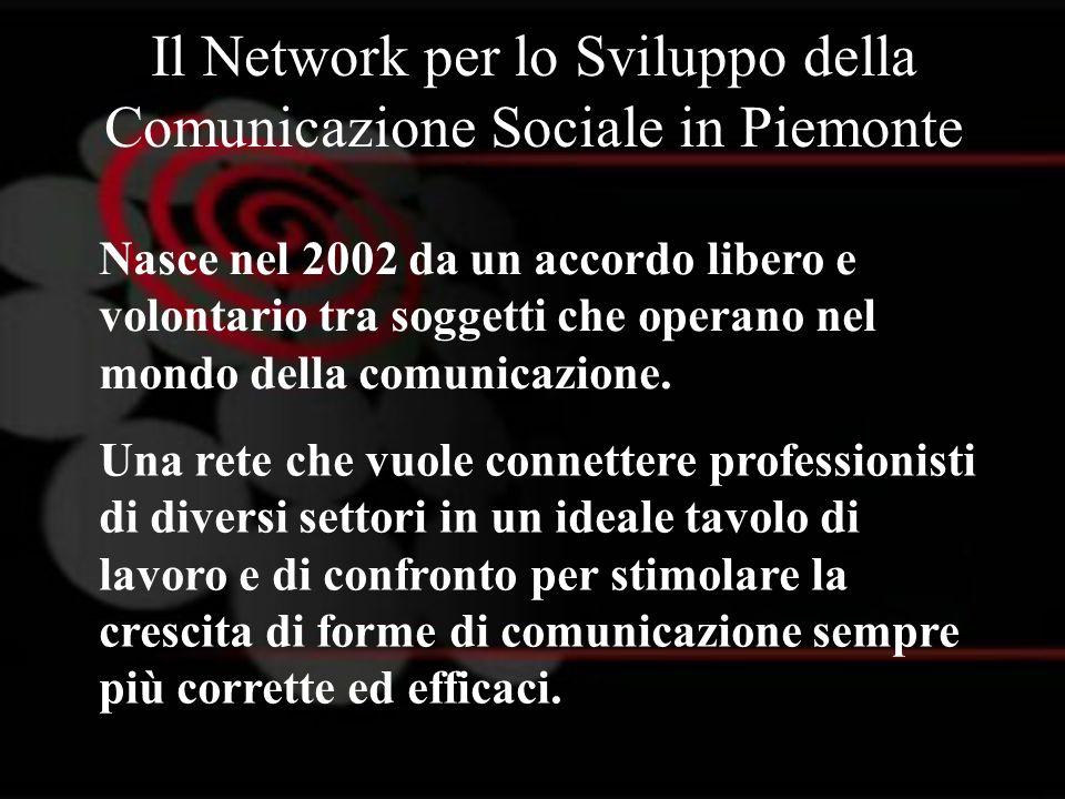 Il Network per lo Sviluppo della Comunicazione Sociale in Piemonte Nasce nel 2002 da un accordo libero e volontario tra soggetti che operano nel mondo