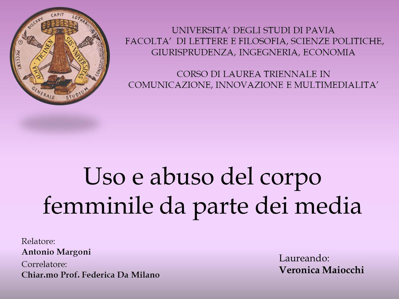 Uso e abuso del corpo femminile da parte dei media UNIVERSITA DEGLI STUDI DI PAVIA FACOLTA DI LETTERE E FILOSOFIA, SCIENZE POLITICHE, GIURISPRUDENZA, INGEGNERIA, ECONOMIA CORSO DI LAUREA TRIENNALE IN COMUNICAZIONE, INNOVAZIONE E MULTIMEDIALITA Laureando: Veronica Maiocchi Relatore: Antonio Margoni Correlatore: Chiar.mo Prof.