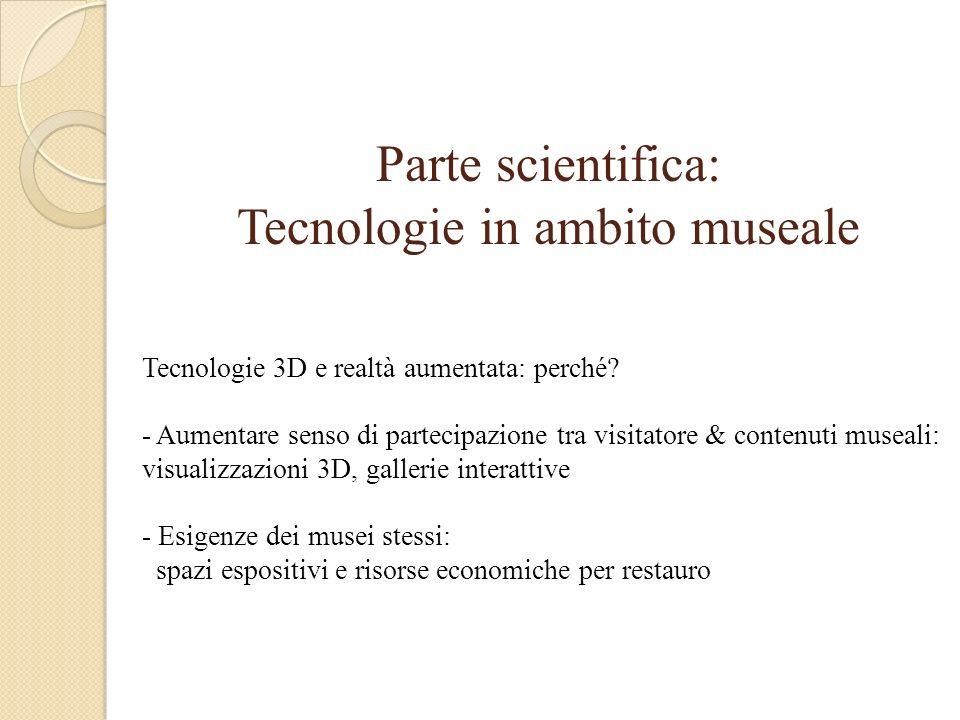 Parte scientifica: Tecnologie in ambito museale Tecnologie 3D e realtà aumentata: perché.
