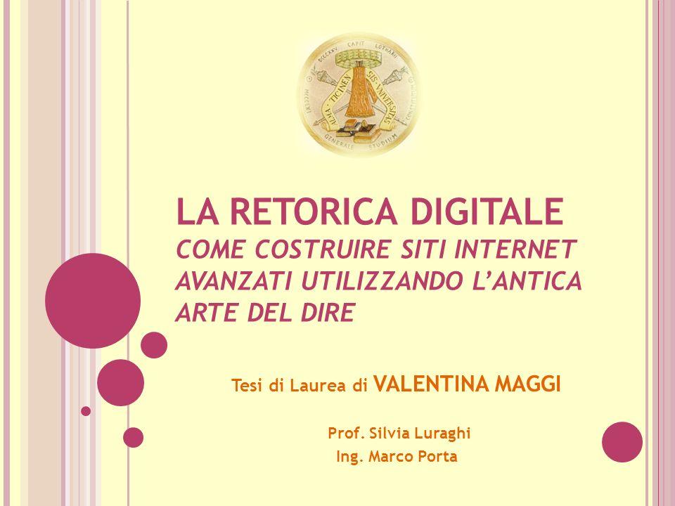 LA RETORICA DIGITALE COME COSTRUIRE SITI INTERNET AVANZATI UTILIZZANDO LANTICA ARTE DEL DIRE Tesi di Laurea di VALENTINA MAGGI Prof.