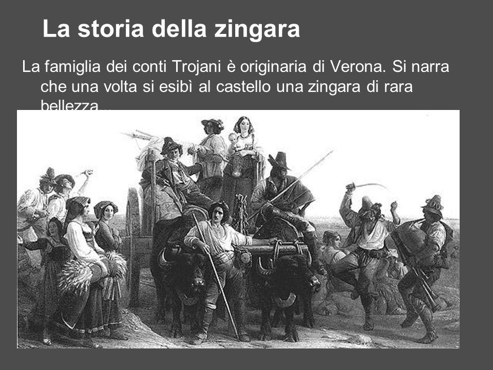 La storia della zingara La famiglia dei conti Trojani è originaria di Verona. Si narra che una volta si esibì al castello una zingara di rara bellezza