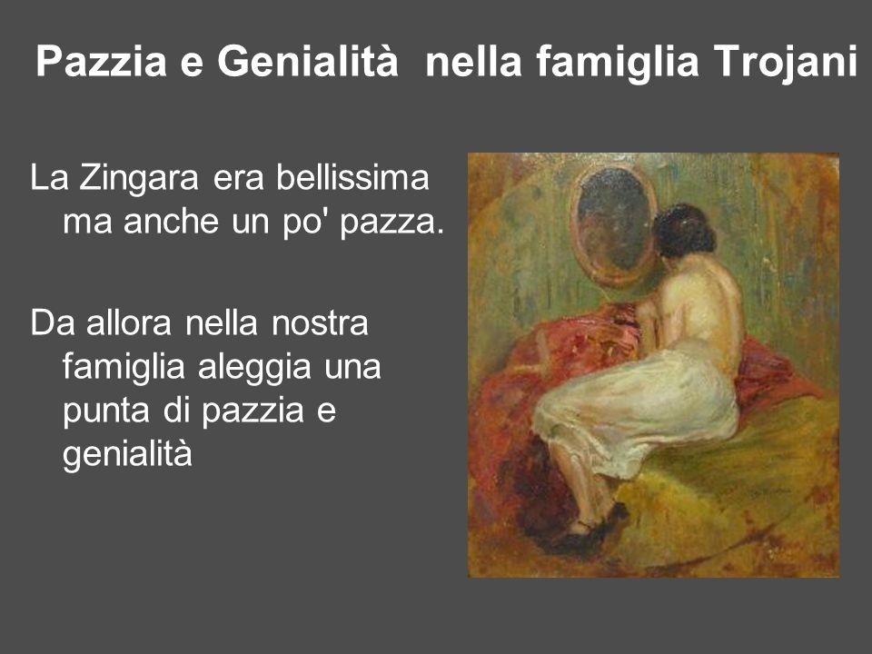 Pazzia e Genialità nella famiglia Trojani La Zingara era bellissima ma anche un po' pazza. Da allora nella nostra famiglia aleggia una punta di pazzia