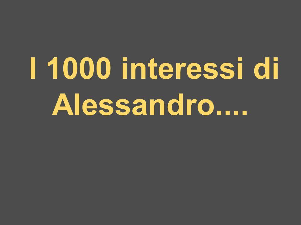 I 1000 interessi di Alessandro....