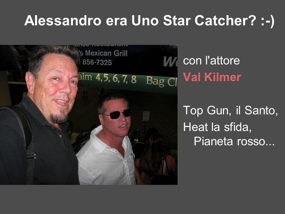 con l'attore Val Kilmer Top Gun, il Santo, Heat la sfida, Pianeta rosso... Alessandro era Uno Star Catcher? :-)