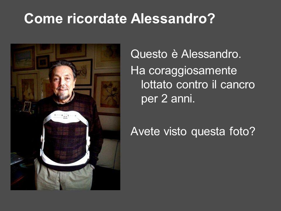 Come ricordate Alessandro? Questo è Alessandro. Ha coraggiosamente lottato contro il cancro per 2 anni. Avete visto questa foto?