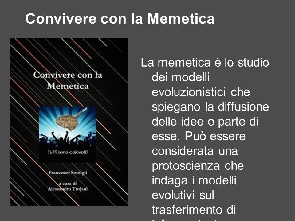 Convivere con la Memetica La memetica è lo studio dei modelli evoluzionistici che spiegano la diffusione delle idee o parte di esse. Può essere consid