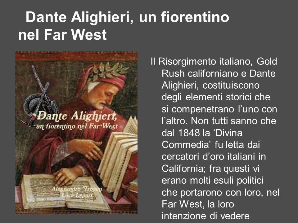 Dante Alighieri, un fiorentino nel Far West Il Risorgimento italiano, Gold Rush californiano e Dante Alighieri, costituiscono degli elementi storici c