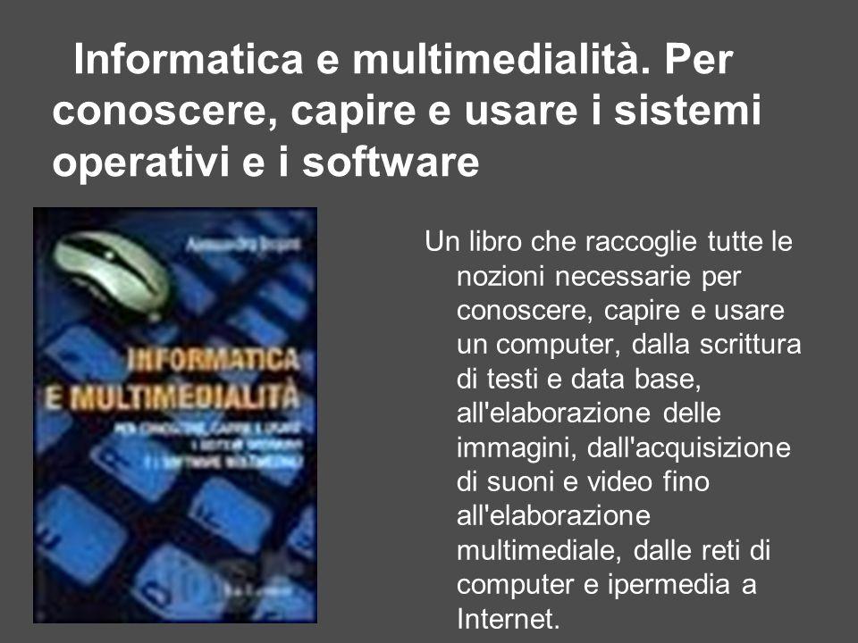 Informatica e multimedialità. Per conoscere, capire e usare i sistemi operativi e i software Un libro che raccoglie tutte le nozioni necessarie per co
