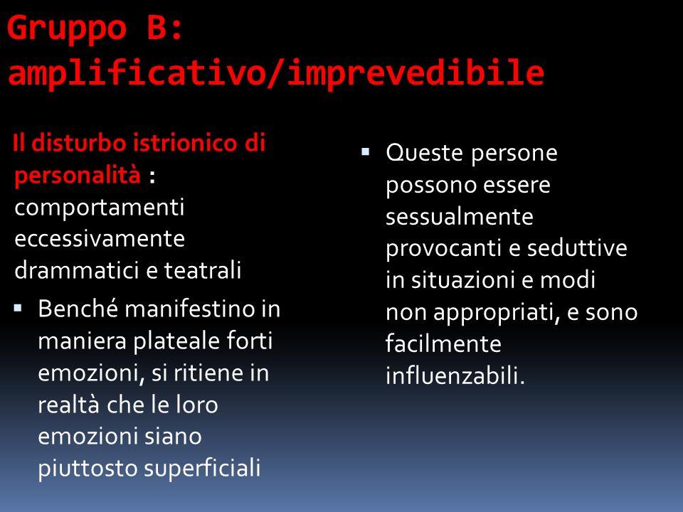 Gruppo B: amplificativo/imprevedibile Il disturbo istrionico di personalità : comportamenti eccessivamente drammatici e teatrali Benché manifestino in