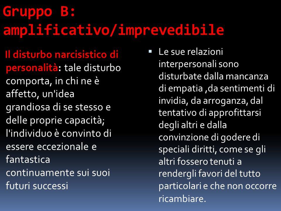 Gruppo B: amplificativo/imprevedibile Il disturbo narcisistico di personalità: tale disturbo comporta, in chi ne è affetto, un'idea grandiosa di se st