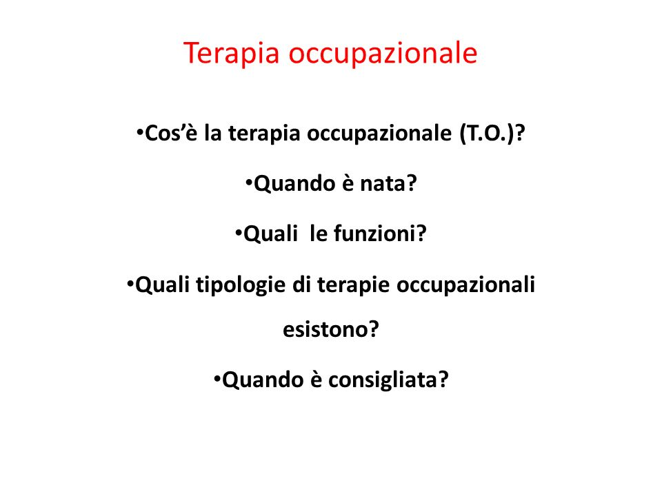 Terapia occupazionale Cosè la terapia occupazionale (T.O.)? Quando è nata? Quali le funzioni? Quali tipologie di terapie occupazionali esistono? Quand