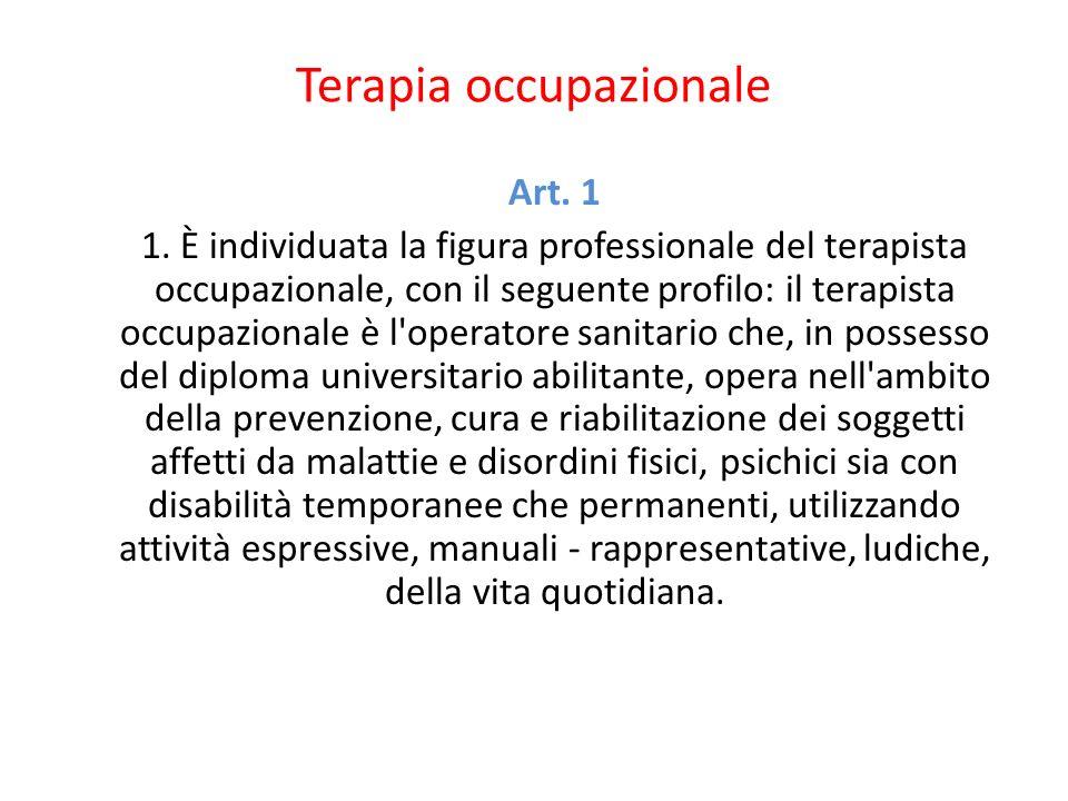Terapia occupazionale Art. 1 1. È individuata la figura professionale del terapista occupazionale, con il seguente profilo: il terapista occupazionale
