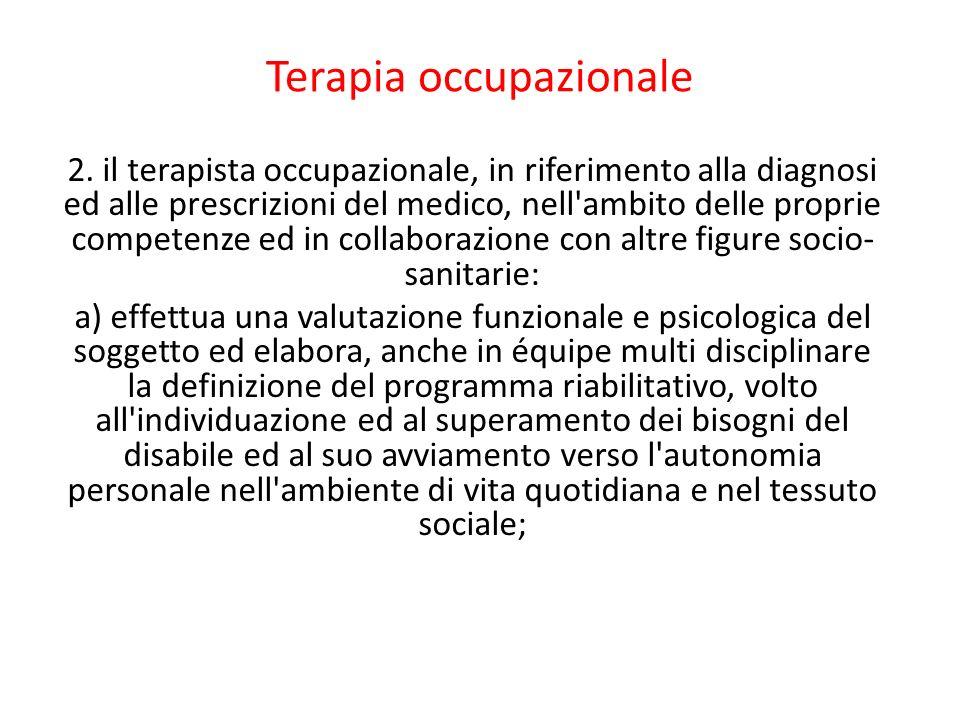 Terapia occupazionale 2. il terapista occupazionale, in riferimento alla diagnosi ed alle prescrizioni del medico, nell'ambito delle proprie competenz