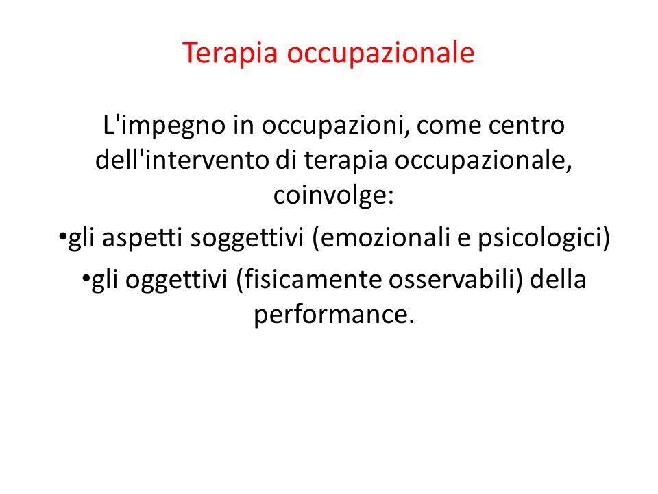 Terapia occupazionale L'impegno in occupazioni, come centro dell'intervento di terapia occupazionale, coinvolge: gli aspetti soggettivi (emozionali e