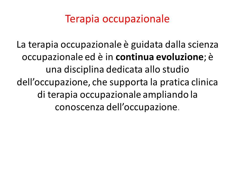 Terapia occupazionale La terapia occupazionale è guidata dalla scienza occupazionale ed è in continua evoluzione; è una disciplina dedicata allo studi