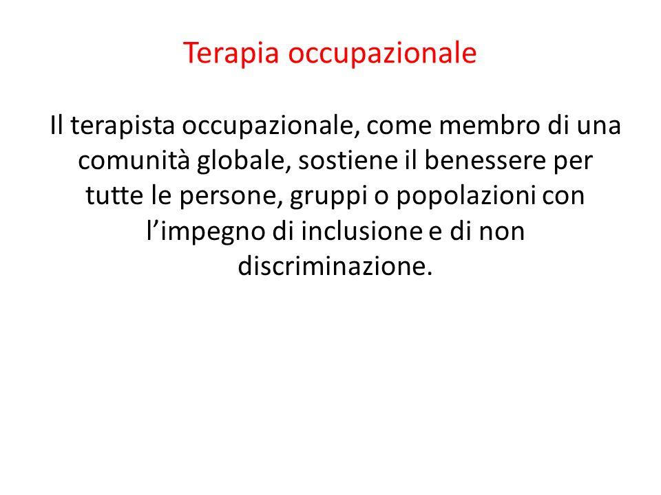 Terapia occupazionale Il terapista occupazionale, come membro di una comunità globale, sostiene il benessere per tutte le persone, gruppi o popolazion