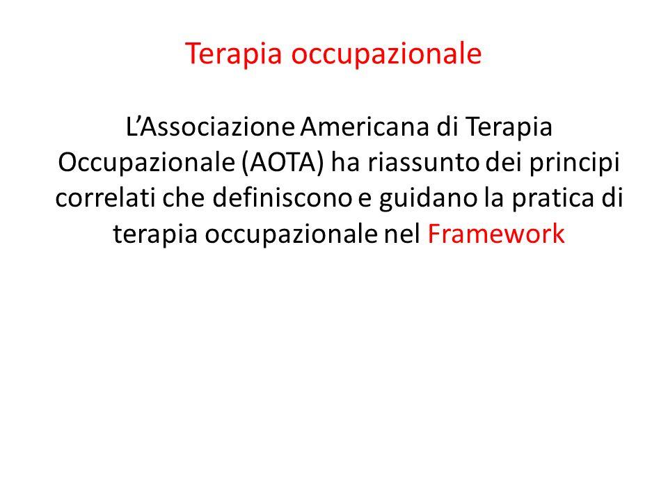 Terapia occupazionale LAssociazione Americana di Terapia Occupazionale (AOTA) ha riassunto dei principi correlati che definiscono e guidano la pratica
