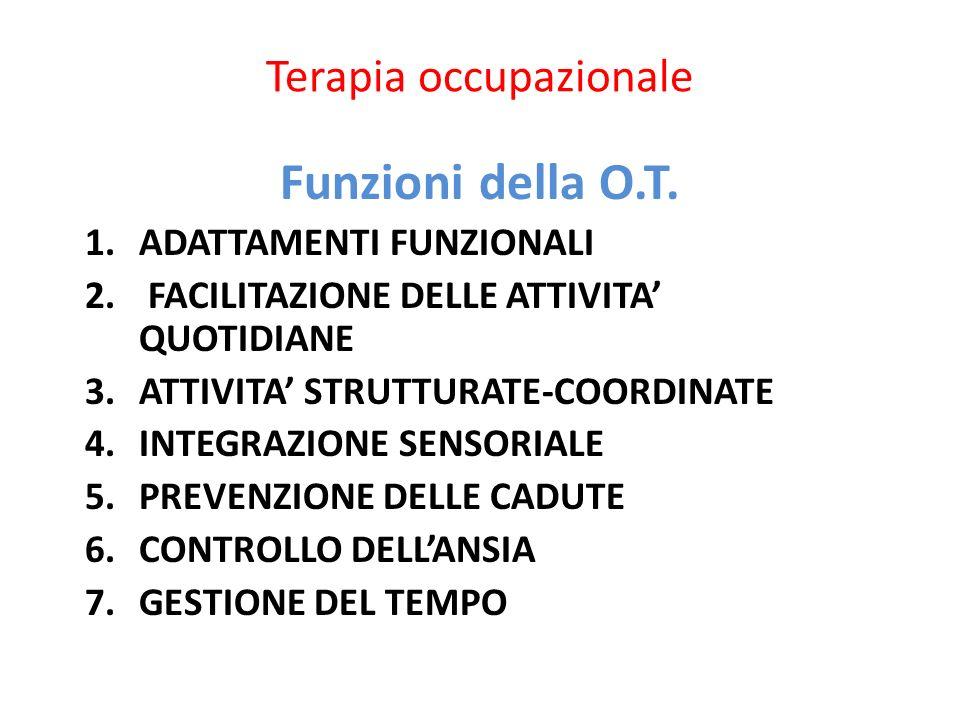 Terapia occupazionale Funzioni della O.T. 1.ADATTAMENTI FUNZIONALI 2. FACILITAZIONE DELLE ATTIVITA QUOTIDIANE 3.ATTIVITA STRUTTURATE-COORDINATE 4.INTE
