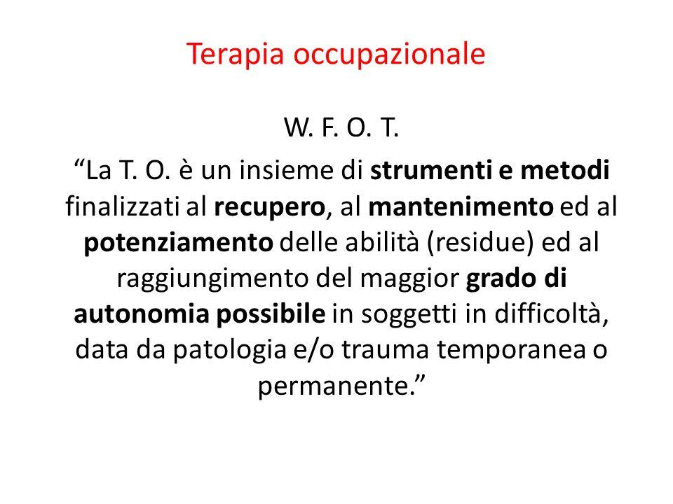 Terapia occupazionale W. F. O. T. La T. O. è un insieme di strumenti e metodi finalizzati al recupero, al mantenimento ed al potenziamento delle abili
