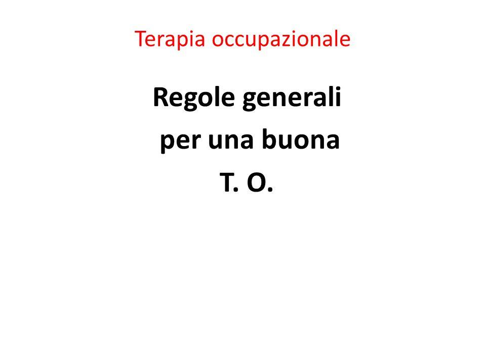 Terapia occupazionale Regole generali per una buona T. O.