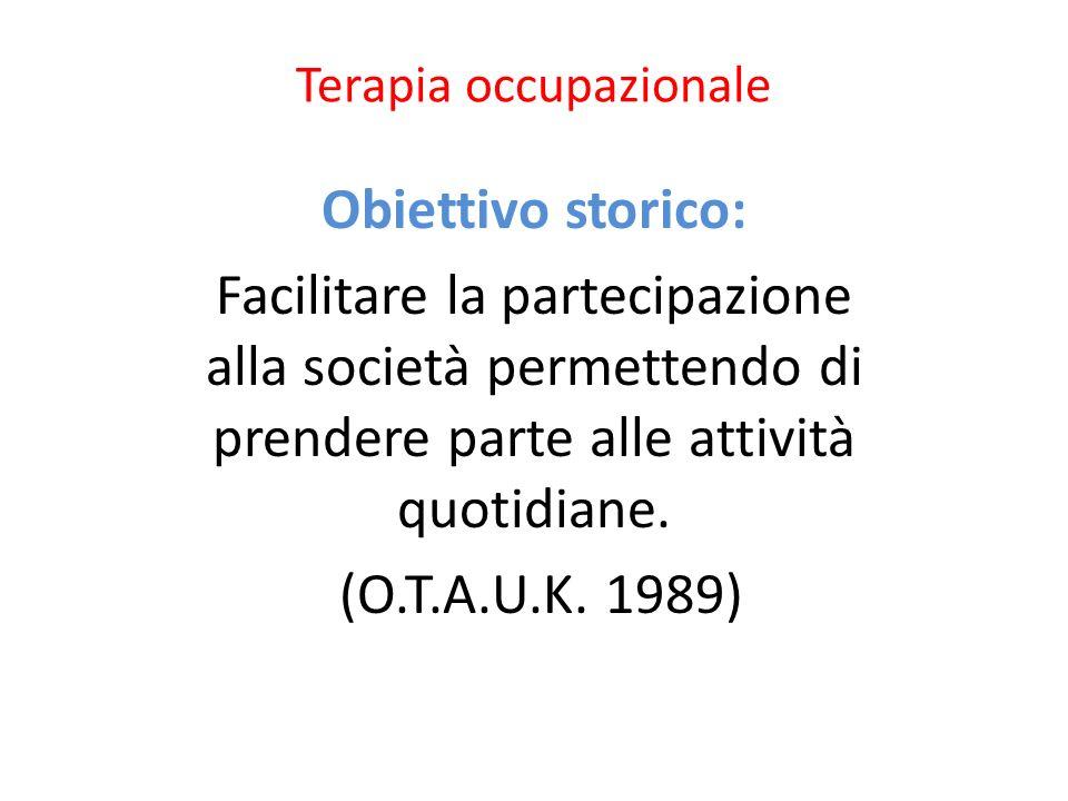 Terapia occupazionale Obiettivo storico: Facilitare la partecipazione alla società permettendo di prendere parte alle attività quotidiane. (O.T.A.U.K.