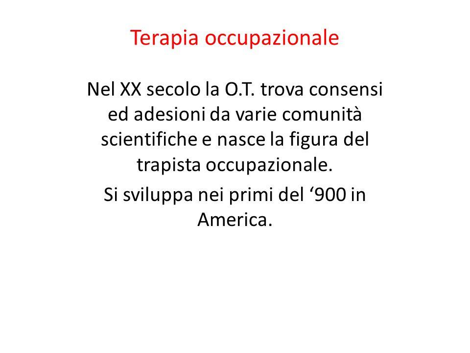 Terapia occupazionale Nel XX secolo la O.T. trova consensi ed adesioni da varie comunità scientifiche e nasce la figura del trapista occupazionale. Si