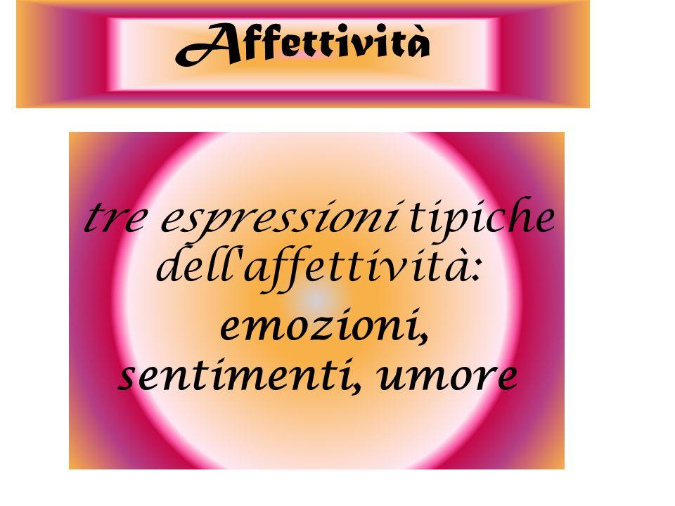 tre espressioni tipiche dell'affettività: emozioni, sentimenti, umore Affettività